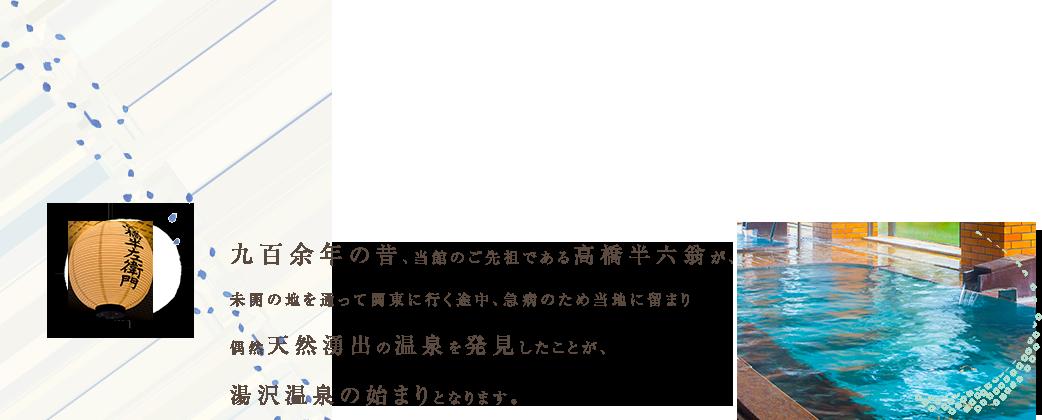 九百余年の昔、当館のご先祖である高橋半六翁が、未開の地を通って関東に行く途中、急病のため当地に留まり偶然天然湧出の温泉を発見したことが、湯沢温泉の始まりとなります。